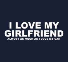 I LOVE MY GIRLFRIEND Almost As Much As I Love My Car by Chimpocalypse