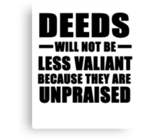 Deeds will not be less valiant..... Canvas Print