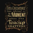 Fate and circumstance have returned us to this moment when the teacup shatters - 2 by FandomizedRose
