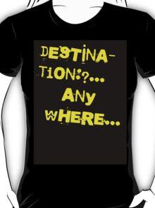 Destination: Anywhere.. T-Shirt