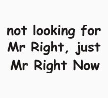 Not Looking For Mr Right, Just Mr Right Now by risingstar