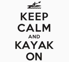 Keep Calm and Kayak On by ilovedesign