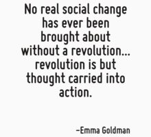 No real social change has ever been brought about without a revolution... revolution is but thought carried into action. by Quotr