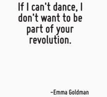 If I can't dance, I don't want to be part of your revolution. by Quotr