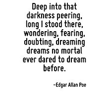 Deep into that darkness peering, long I stood there, wondering, fearing, doubting, dreaming dreams no mortal ever dared to dream before. Photographic Print