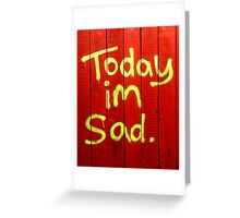 Today I'm Sad Greeting Card