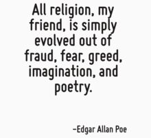 All religion, my friend, is simply evolved out of fraud, fear, greed, imagination, and poetry. by Quotr