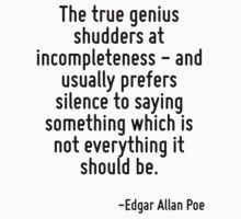 The true genius shudders at incompleteness - and usually prefers silence to saying something which is not everything it should be. by Quotr