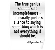The true genius shudders at incompleteness - and usually prefers silence to saying something which is not everything it should be. Poster