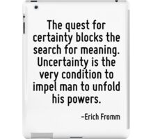 The quest for certainty blocks the search for meaning. Uncertainty is the very condition to impel man to unfold his powers. iPad Case/Skin