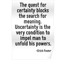 The quest for certainty blocks the search for meaning. Uncertainty is the very condition to impel man to unfold his powers. Poster