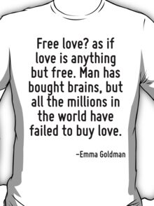Free love? as if love is anything but free. Man has bought brains, but all the millions in the world have failed to buy love. T-Shirt