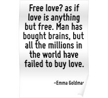 Free love? as if love is anything but free. Man has bought brains, but all the millions in the world have failed to buy love. Poster