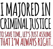Funny 'Criminal Justice. To Save Time, Let's Just Assume That I'm Always Right.' Tshirt, Accessories and Gifts Photographic Print