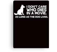I don't care who dies in a movie, as long as the dog lives. Canvas Print