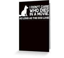 I don't care who dies in a movie, as long as the dog lives. Greeting Card