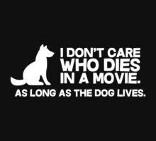 I don't care who dies in a movie, as long as the dog lives. by bakery