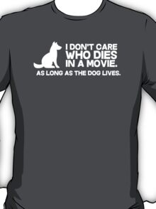 I don't care who dies in a movie, as long as the dog lives. T-Shirt
