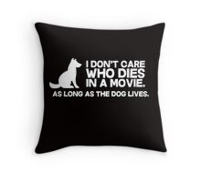 I don't care who dies in a movie, as long as the dog lives. Throw Pillow