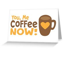 You me coffee now! Greeting Card