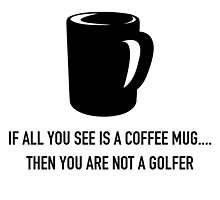 If all you see is a coffee mug then you are not a golfer by teeshoppy