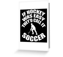If hockey was easy they'd call it soccer Greeting Card