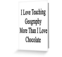 I Love Teaching Geography More Than I Love Chocolate  Greeting Card