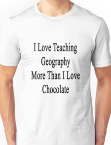I Love Teaching Geography More Than I Love Chocolate  Unisex T-Shirt