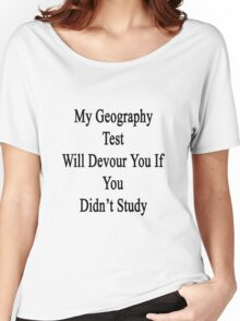 My Geography Test Will Devour You If You Didn't Study  Women's Relaxed Fit T-Shirt