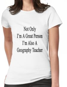 Not Only I'm A Great Person I'm Also A Geography Teacher  Womens Fitted T-Shirt