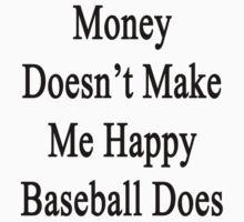Money Doesn't Make Me Happy Baseball Does  by supernova23