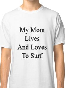 My Mom Lives And Loves To Surf  Classic T-Shirt