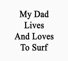 My Dad Lives And Loves To Surf  Unisex T-Shirt