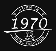 BORN IN 1970 45 YEARS BEING FABULOUS by BADASSTEES