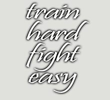 Train Hard, Fight Easy, Boxing, MMA, Karate, Kung fu, Judo, Ju jitsu, Wrestling, etc Unisex T-Shirt