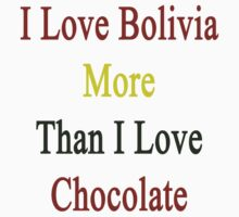 I Love Bolivia More Than I Love Chocolate  by supernova23