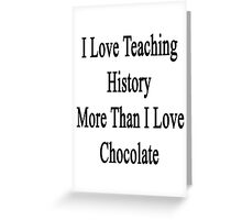 I Love Teaching History More Than I Love Chocolate  Greeting Card