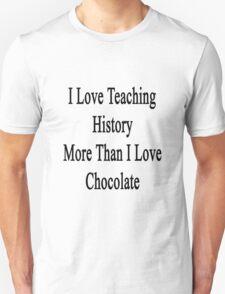 I Love Teaching History More Than I Love Chocolate  T-Shirt