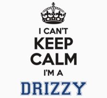 I cant keep calm Im a DRIZZY by icant