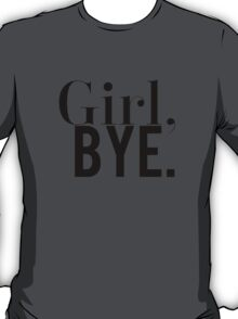 Girl, Bye Black & White Funny Design  T-Shirt