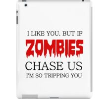 I LIKE YOU. BUT IF ZOMBIES CHASE US I AM SO TRIPPING YOU iPad Case/Skin