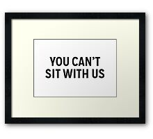 You Can't Sit With Us Framed Print