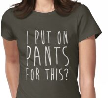 I Put on Pants....for this? Womens Fitted T-Shirt