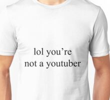 lol you're not a youtuber Unisex T-Shirt