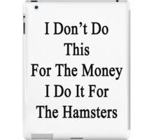 I Don't Do This For The Money I Do It For The Hamsters  iPad Case/Skin