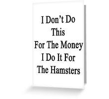 I Don't Do This For The Money I Do It For The Hamsters  Greeting Card