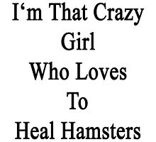 I'm That Crazy Girl Who Loves To Heal Hamsters  by supernova23