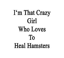I'm That Crazy Girl Who Loves To Heal Hamsters  Photographic Print