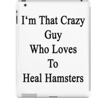 I'm That Crazy Guy Who Loves To Heal Hamsters  iPad Case/Skin