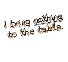 I bring nothing to the Table - funny quote by Tee Brain Creative